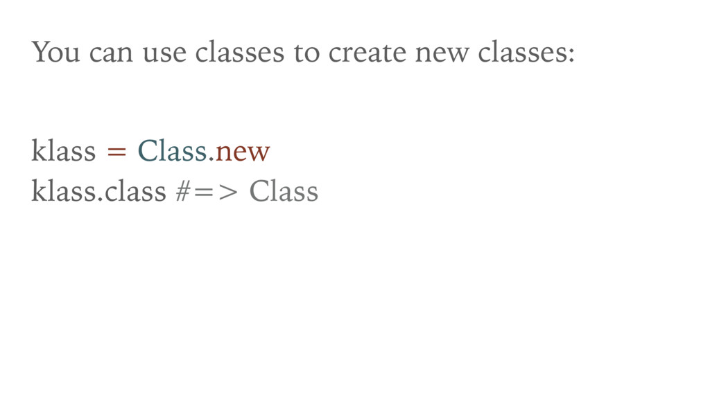 You can use classes to create new classes: klas...