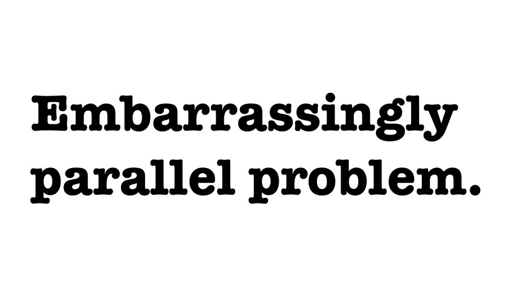 Embarrassingly parallel problem.