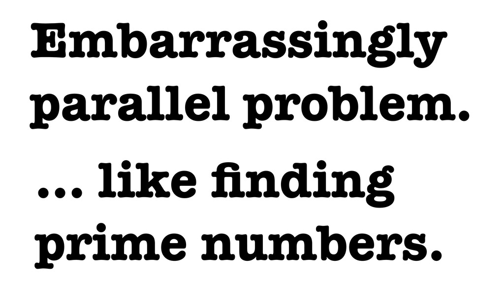 Embarrassingly parallel problem. … like finding ...