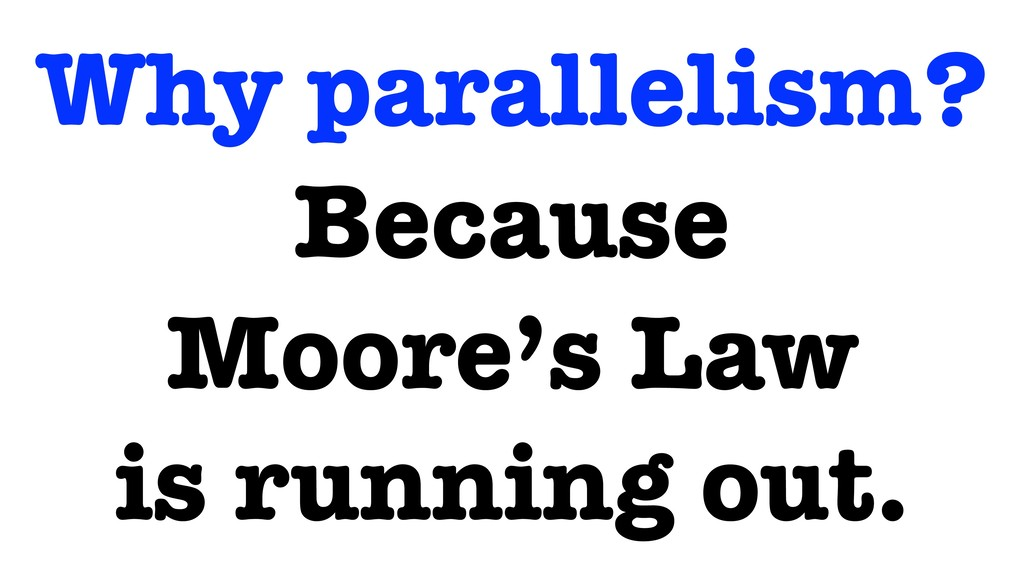 Why parallelism? Because Moore's Law is running...