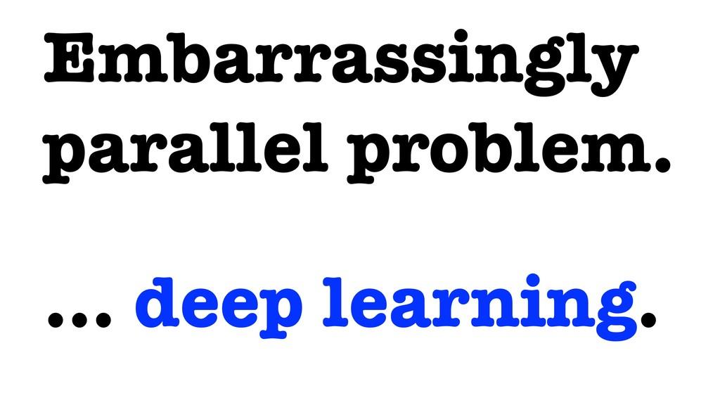 Embarrassingly parallel problem. … deep learnin...