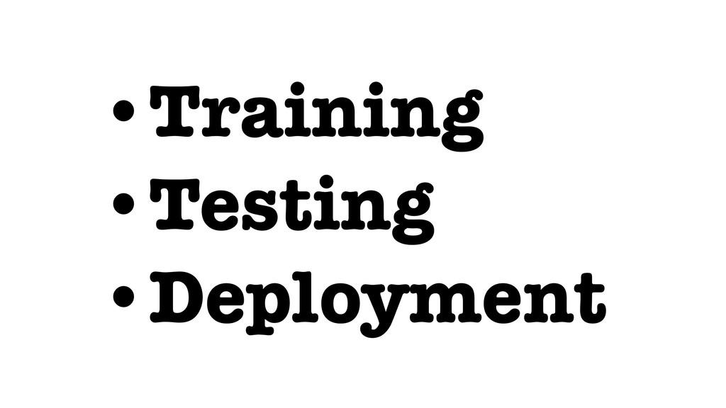 •Training •Testing •Deployment