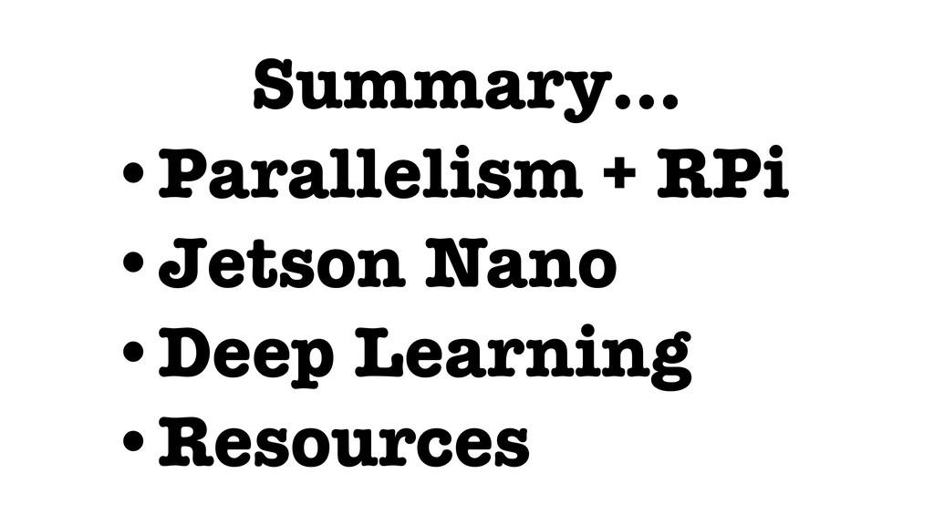 Summary… •Parallelism + RPi •Jetson Nano •Deep ...