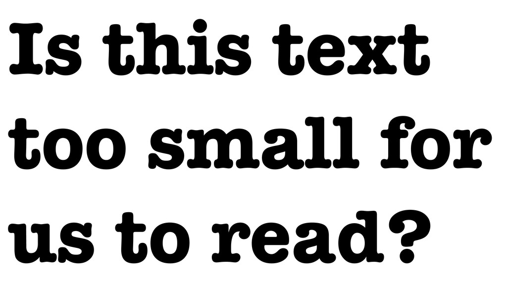 Is this text too small for us to read?