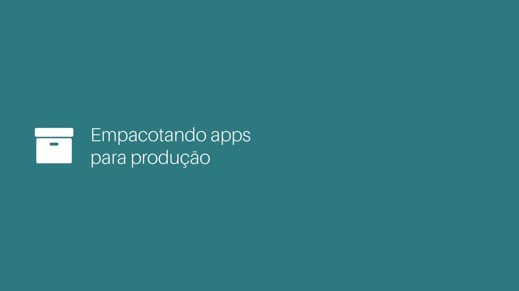 Empacotando apps para produção +
