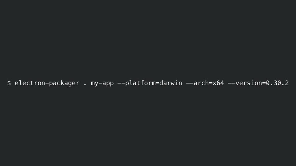 $ electron-packager . my-app —-platform=darwin ...