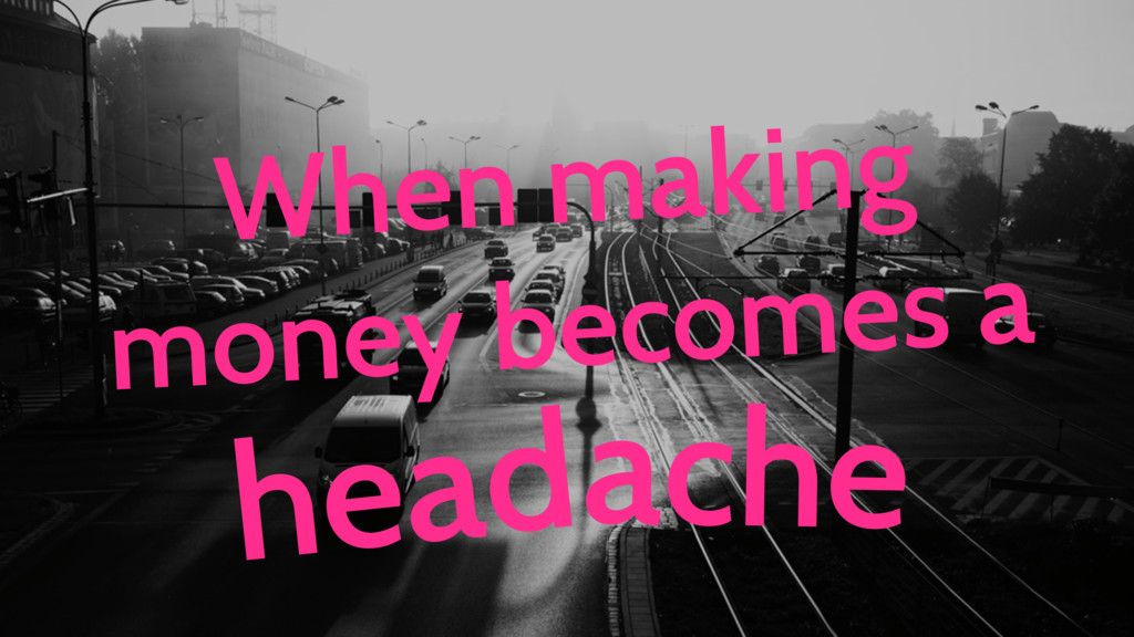 When making money becomes a ache head