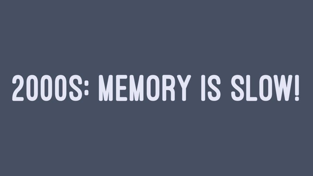 2000S: MEMORY IS SLOW!