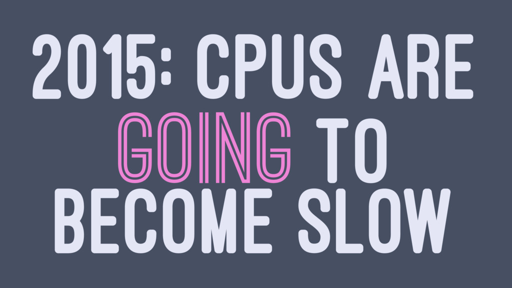 2015: CPUS ARE GOING TO BECOME SLOW