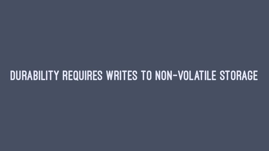 DURABILITY REQUIRES WRITES TO NON-VOLATILE STOR...