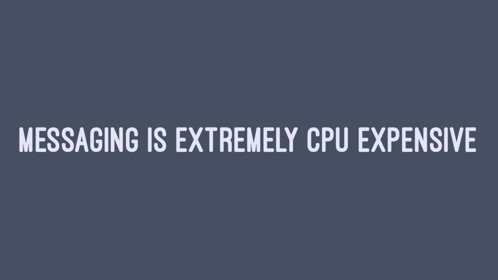 MESSAGING IS EXTREMELY CPU EXPENSIVE