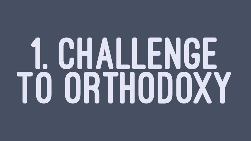 1. CHALLENGE TO ORTHODOXY