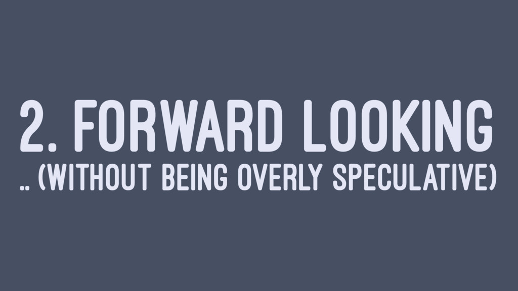 2. FORWARD LOOKING .. (WITHOUT BEING OVERLY SPE...