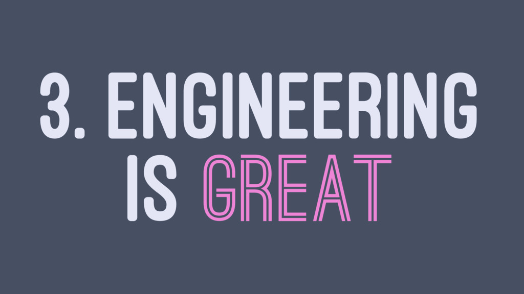 3. ENGINEERING IS GREAT