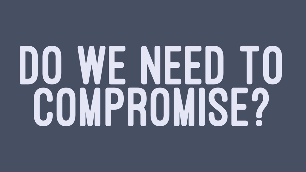 DO WE NEED TO COMPROMISE?