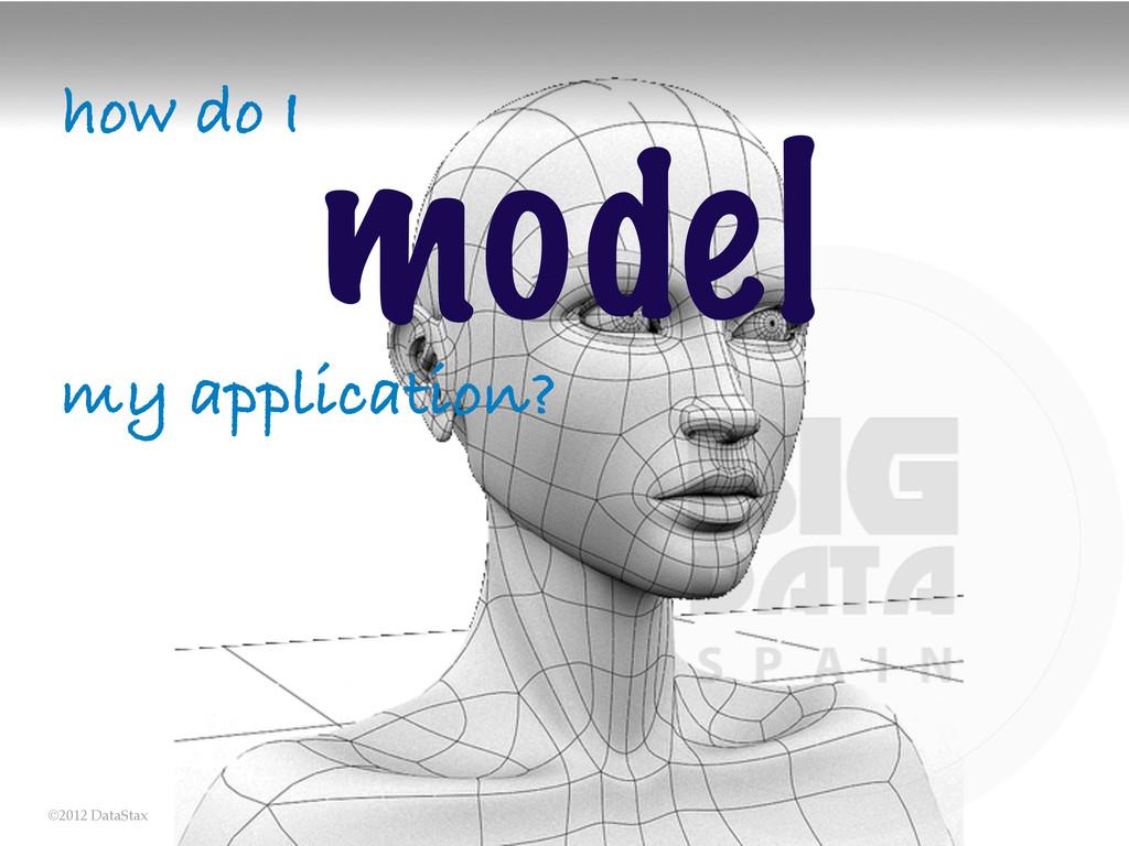 ©2012 DataStax how do I model my application?