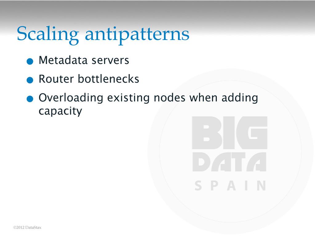 ©2012 DataStax Scaling antipatterns • Metadata ...