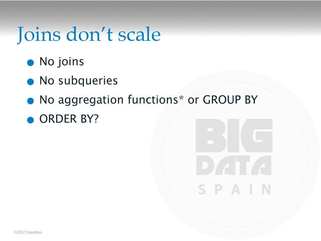 ©2012 DataStax Joins don't scale • No joins • N...