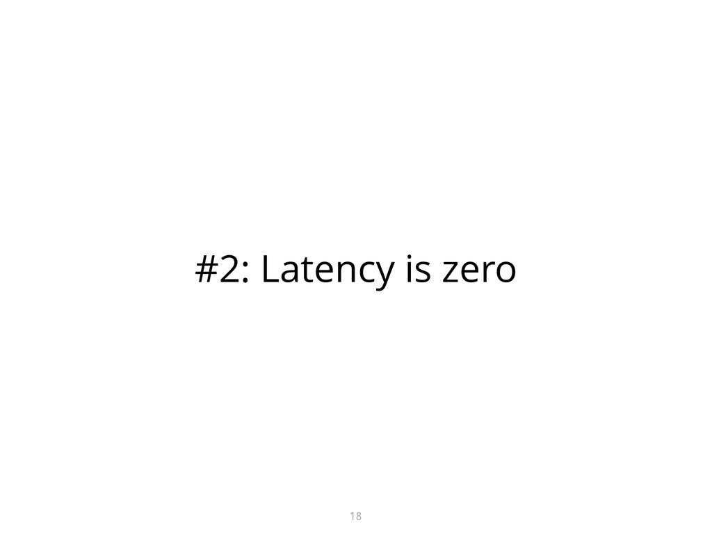 #2: Latency is zero 18