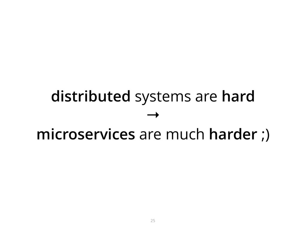 distributed systems are hard → microservices a...