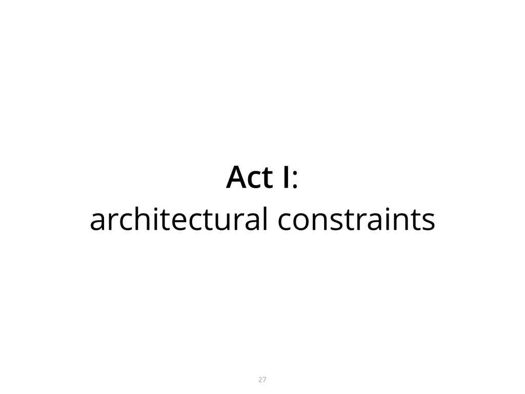 Act I: architectural constraints 27