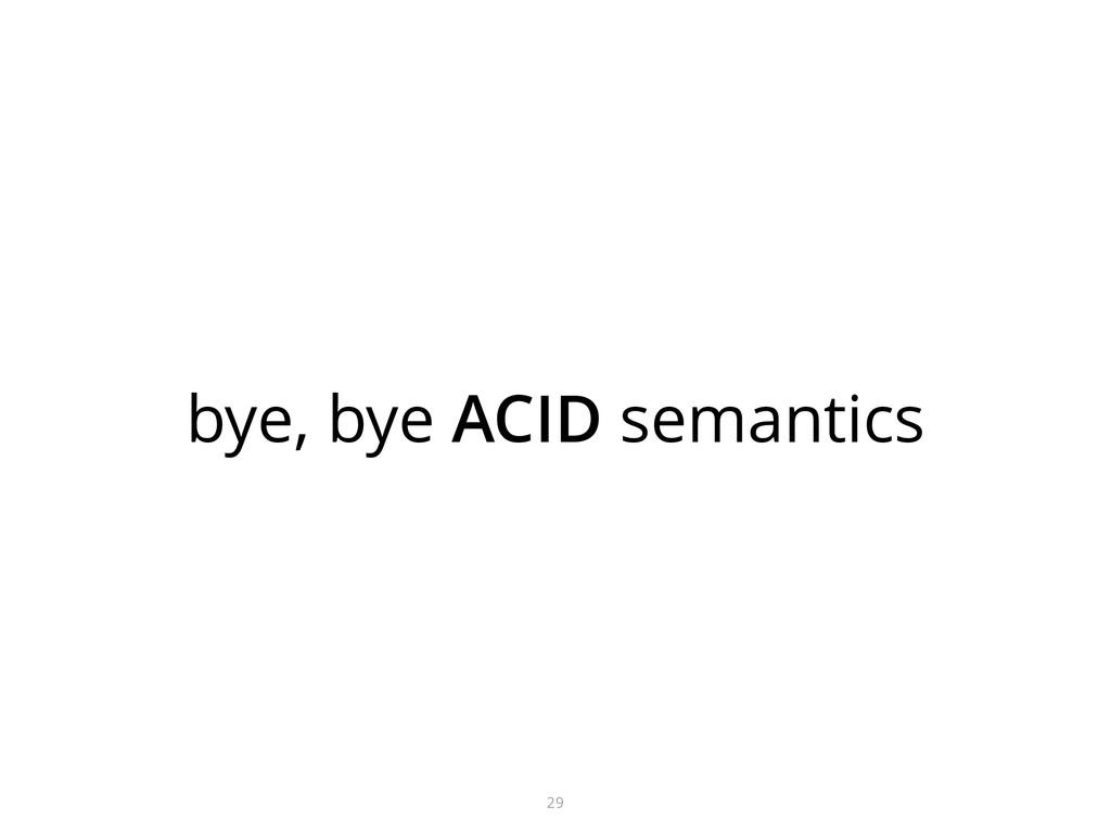 bye, bye ACID semantics 29