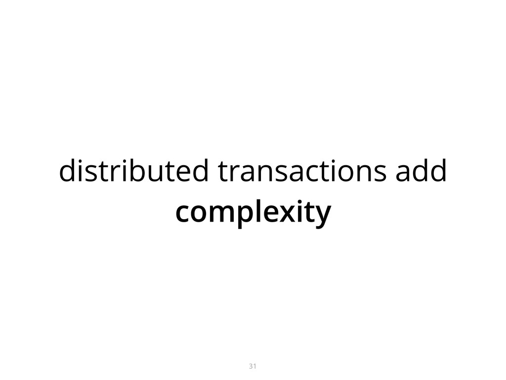 distributed transactions add complexity 31
