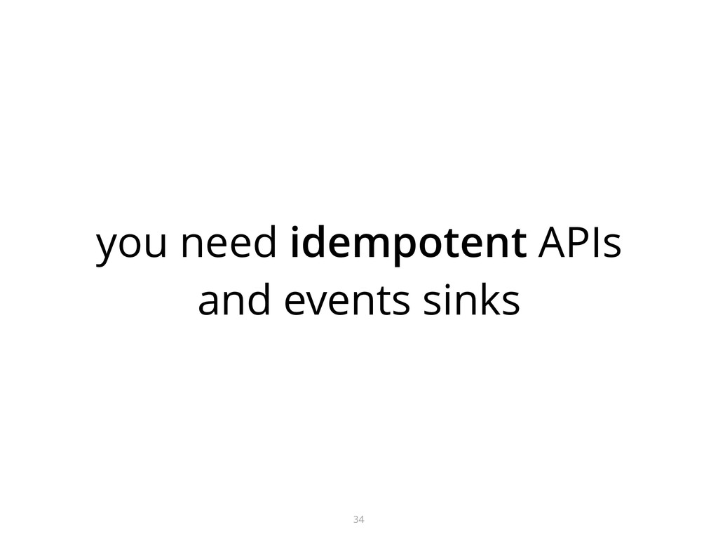 you need idempotent APIs and events sinks 34