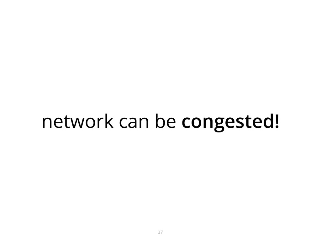 network can be congested! 37