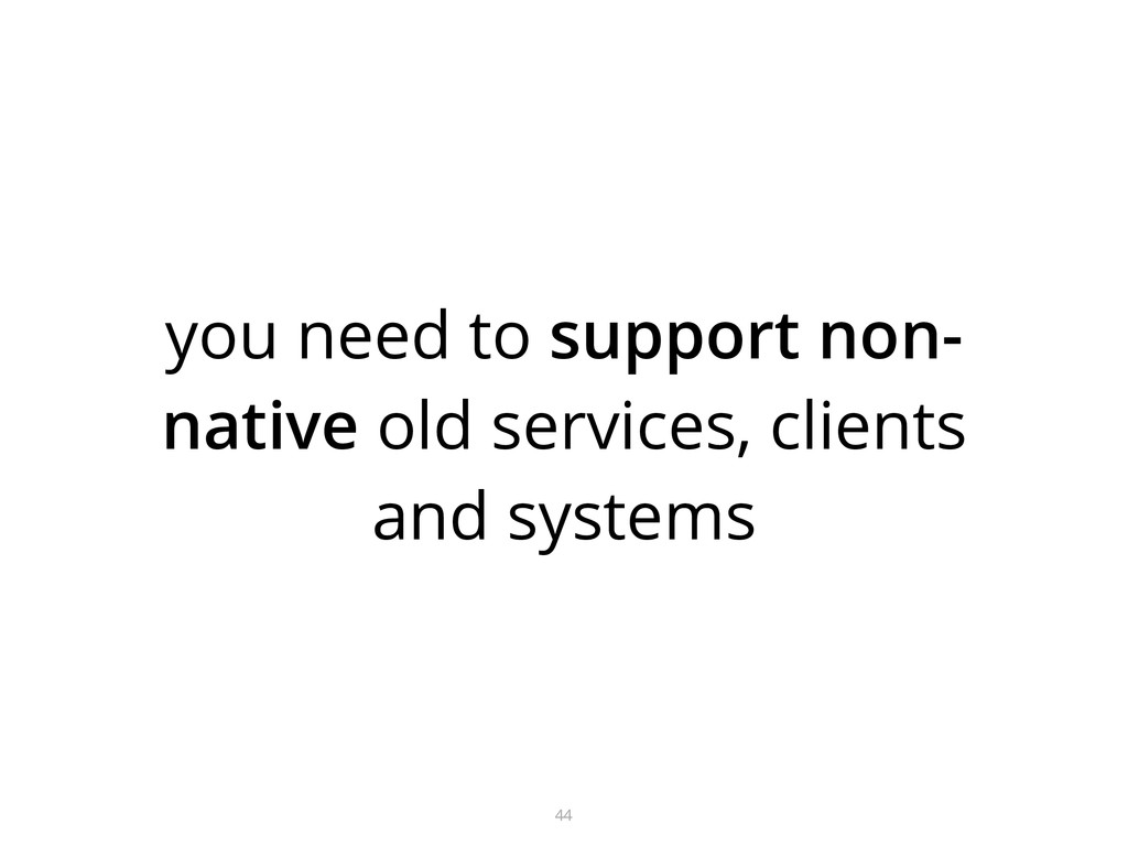 you need to support non- native old services, c...