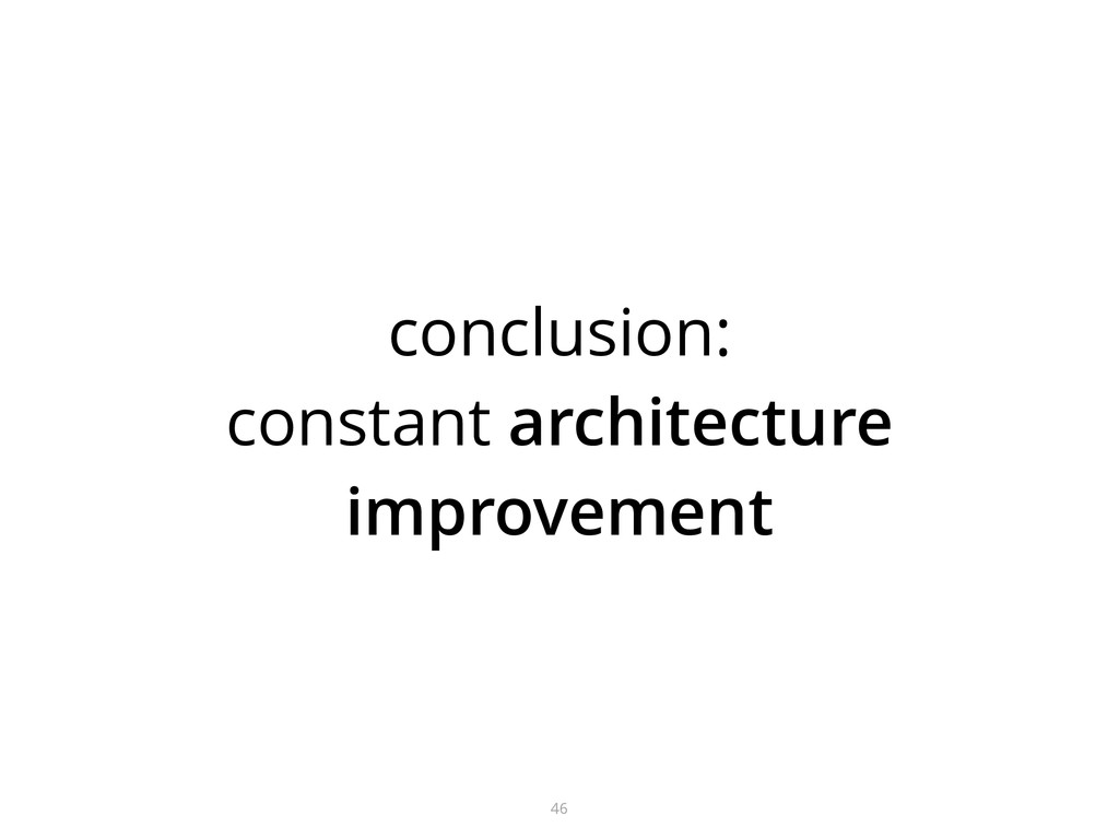 conclusion: constant architecture improvement 46