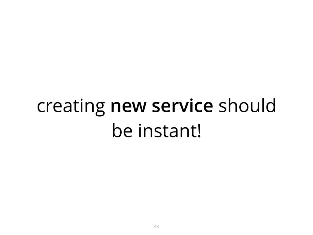 creating new service should be instant! 48