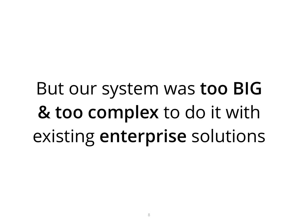 But our system was too BIG & too complex to do ...