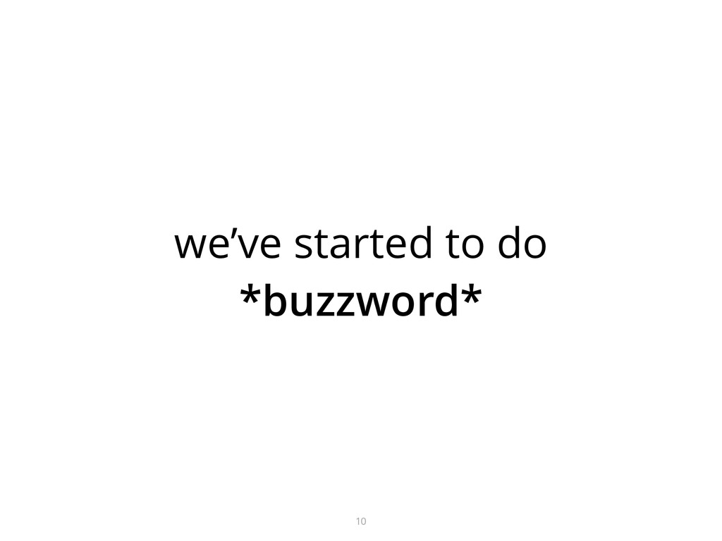 we've started to do *buzzword* 10