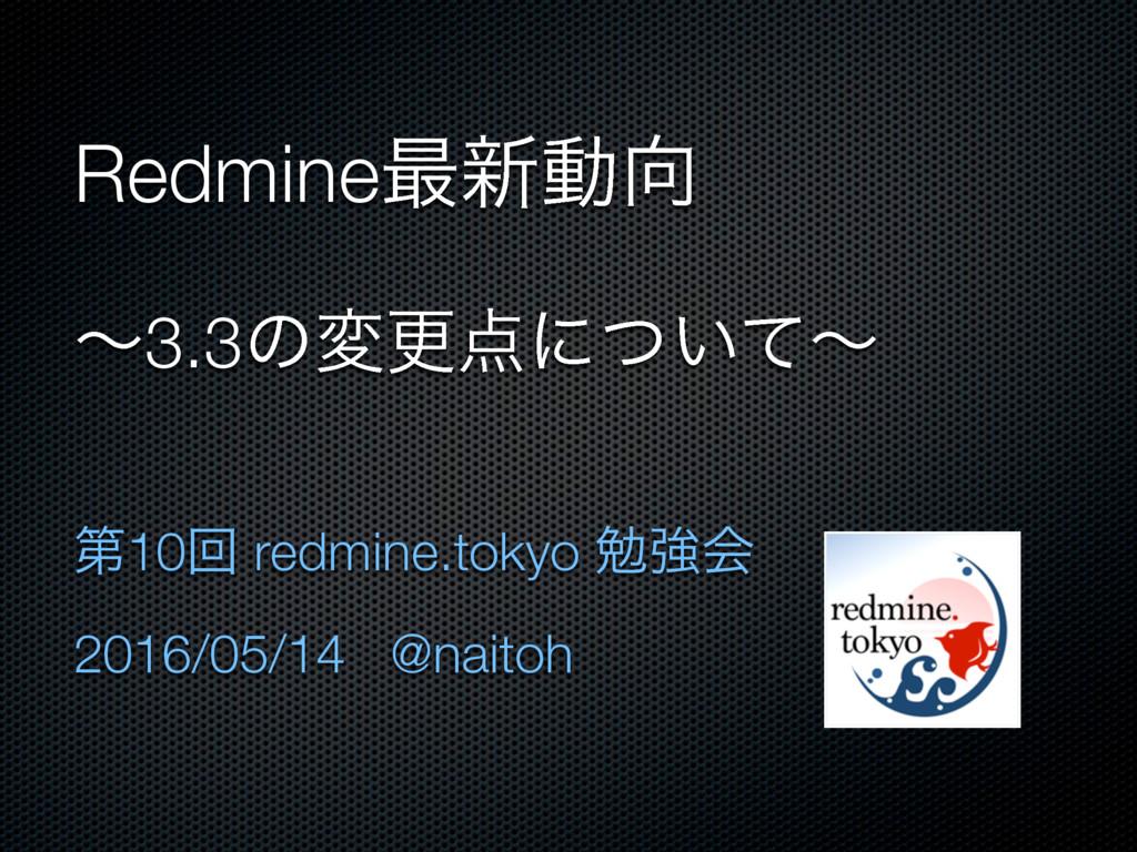Redmine࠷৽ಈ ʙ3.3ͷมߋʹ͍ͭͯʙ ୈ10ճ redmine.tokyo ษڧ...