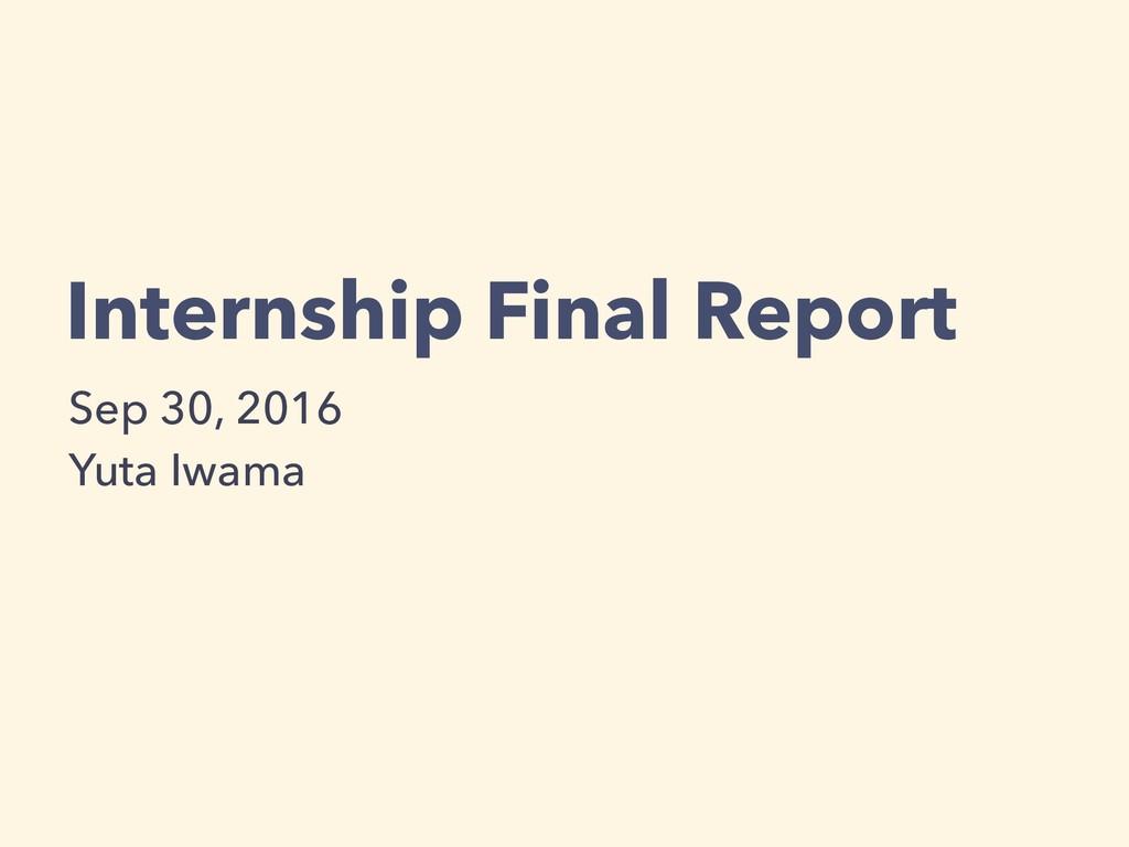 Internship Final Report Sep 30, 2016 Yuta Iwama