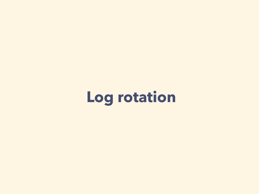 Log rotation