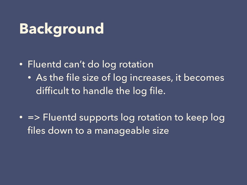 Background • Fluentd can't do log rotation • As...