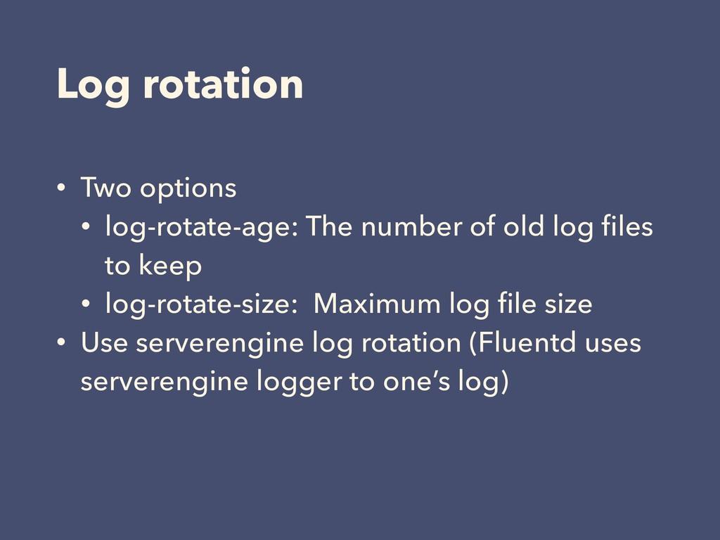 Log rotation • Two options • log-rotate-age: Th...