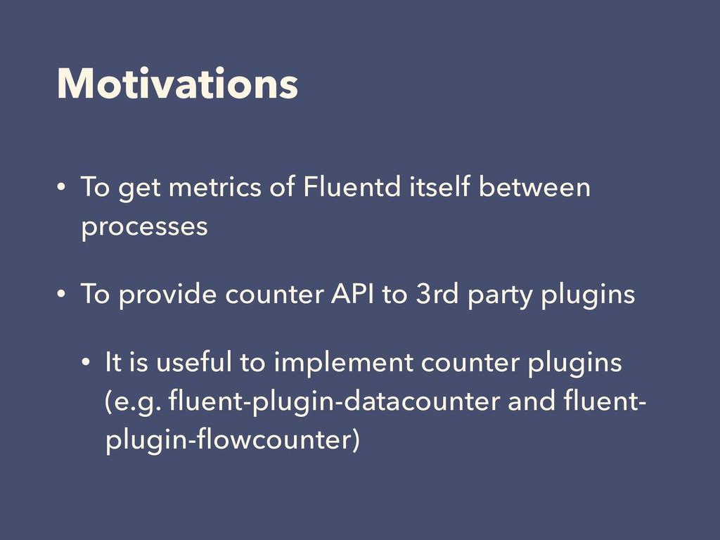 Motivations • To get metrics of Fluentd itself ...