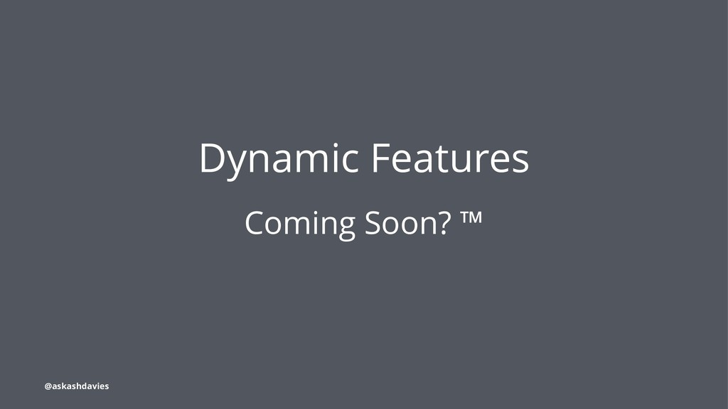 Dynamic Features Coming Soon? ™ @askashdavies