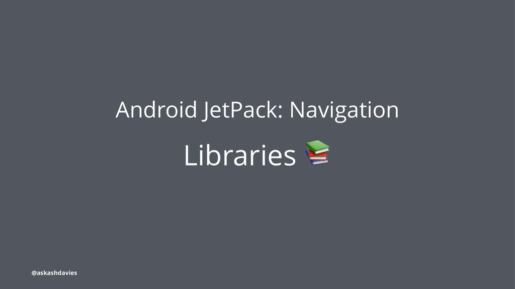 Android JetPack: Navigation Libraries @askashda...