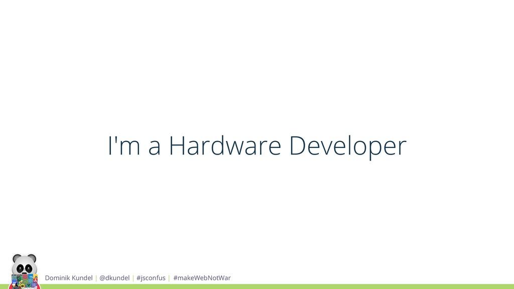 I'm a Hardware Developer Dominik Kundel | @dkun...