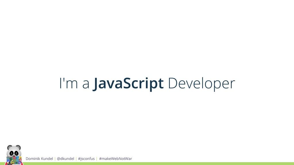 I'm a JavaScript Developer Dominik Kundel | @dk...