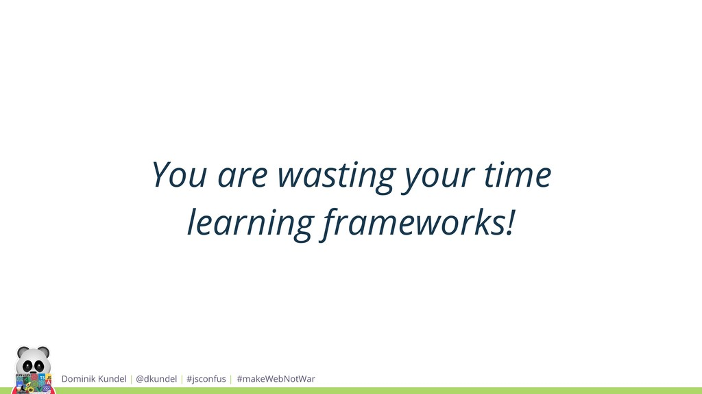 You are wasting your time learning frameworks! ...