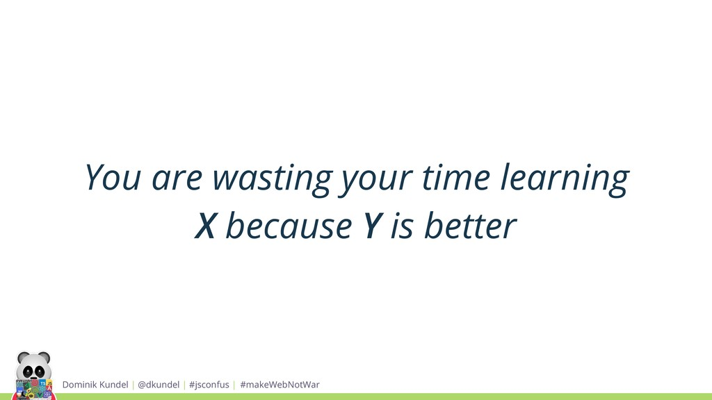 You are wasting your time learning X because Y ...