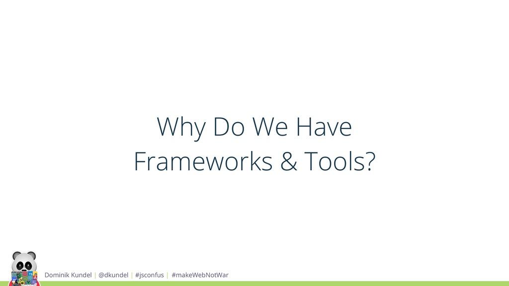Why Do We Have Frameworks & Tools? Dominik Kund...