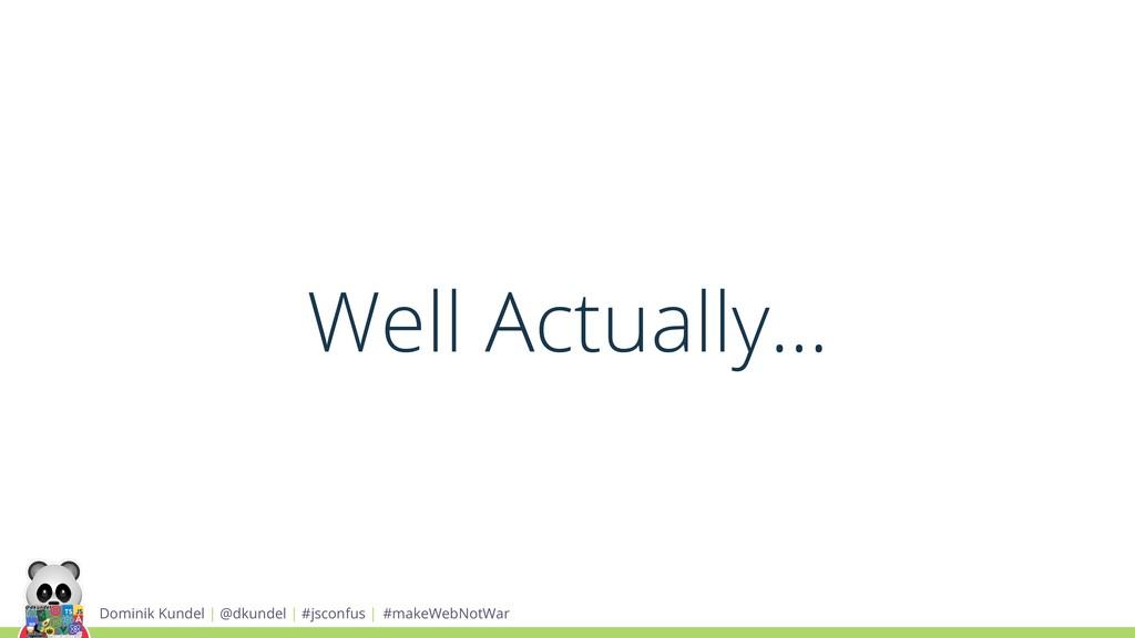 Well Actually... Dominik Kundel | @dkundel | #j...