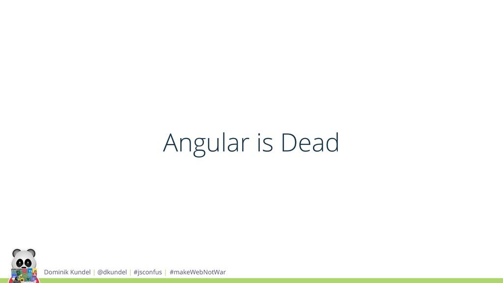 Angular is Dead Dominik Kundel | @dkundel | #js...