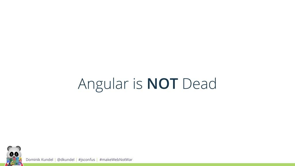 Angular is NOT Dead Dominik Kundel | @dkundel |...